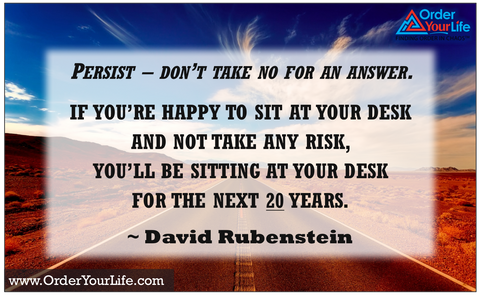 Persist – don't take no for an answer. If you're happy to sit at your desk and not take any risk, you'll be sitting at your desk for the next 20 years. ~ David Rubenstein