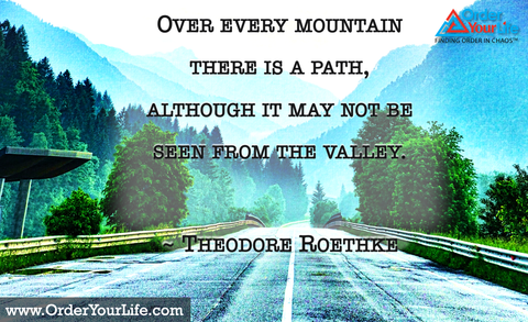 Over every mountain there is a path, although it may not be seen from the valley. ~ Theodore Roethke