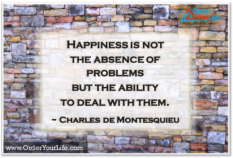 Happiness is not the absence of problems but the ability to deal with them. ~ Charles de Montesquieu