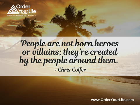 People are not born heroes or villains; they're created by the people around them. ~ Chris Colfer