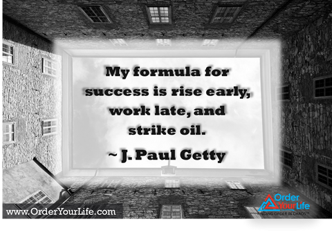 My formula for success is rise early, work late, and strike oil. ~ J. Paul Getty
