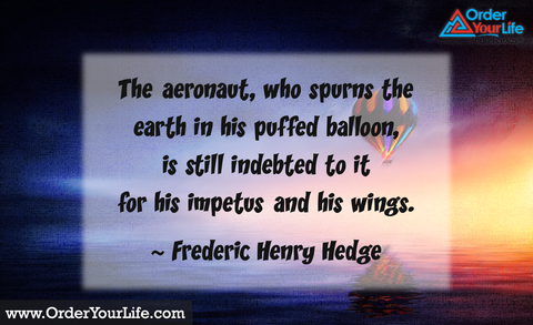 The aeronaut, who spurns the earth in his puffed balloon, is still indebted to it for his impetus and his wings. ~ Frederic Henry Hedge