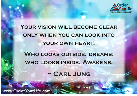 Your vision will become clear only when you can look into your own heart.  Who looks outside, dreams; who looks inside, awakens. ~ Carl Jung