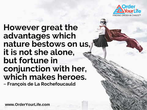 However great the advantages which nature bestows on us, it is not she alone, but fortune in conjunction with her, which makes heroes. ~ François de La Rochefoucauld