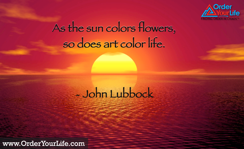 As the sun colors flowers, so does art color life. ~ John Lubbock