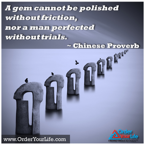 A gem cannot be polished without friction, nor a man perfected without trials. ~ Chinese Proverb