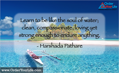 Learn to be like the soul of water; clean, compassionate, loving yet strong enough to endure anything. ~ Harshada Pathare