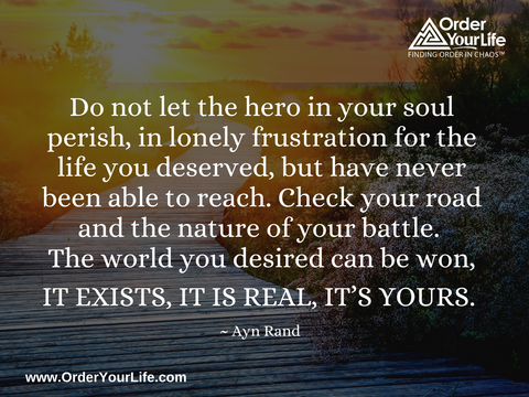 Do not let the hero in your soul perish, in lonely frustration for the life you deserved, but have never been able to reach. Check your road and the nature of your battle. The world you desired can be won, it exists, it is real, it's yours. ~ Ayn Rand