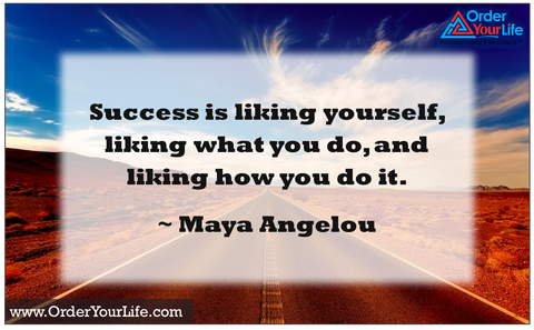 Success is liking yourself, liking what you do, and liking how you do it. ~ Maya Angelou