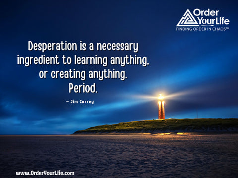 Desperation is a necessary ingredient to learning anything, or creating anything. Period. ~ Jim Carrey