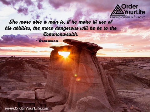 The more able a man is, if he make ill use of his abilities, the more dangerous will he be to the Commonwealth. ~ Demosthenes