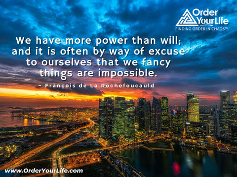 We have more power than will; and it is often by way of excuse to ourselves that we fancy things are impossible. ~ François de La Rochefoucauld