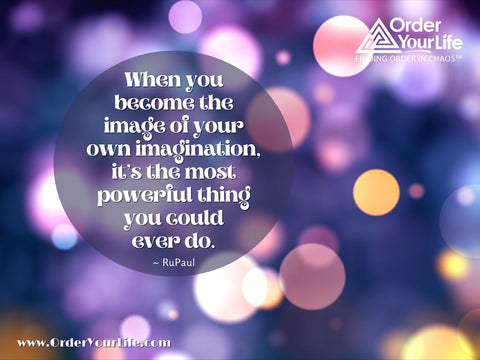 When you become the image of your own imagination, it's the most powerful thing you could ever do. ~ RuPaul