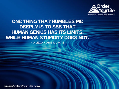 One thing that humbles me deeply is to see that human genius has its limits, while human stupidity does not. ~ Alexandre Dumas