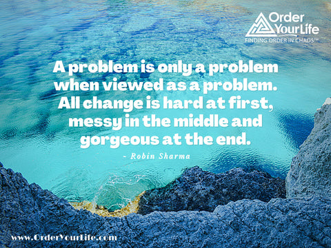 A problem is only a problem when viewed as a problem. All change is hard at first, messy in the middle and gorgeous at the end. ~ Robin Sharma