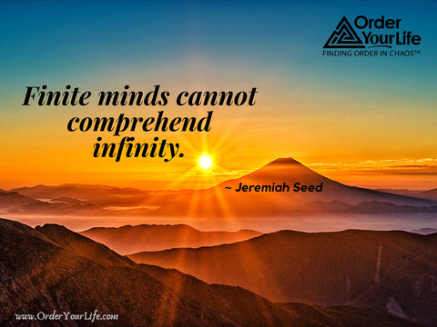 Finite minds cannot comprehend infinity. ~ Jeremiah Seed