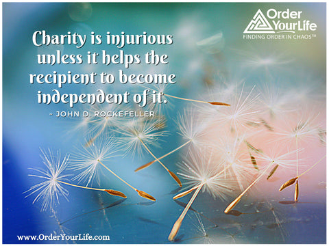 Charity is injurious unless it helps the recipient to become independent of it. ~ John D. Rockefeller