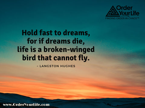 Hold fast to dreams, for if dreams die, life is a broken-winged bird that cannot fly. ~ Langston Hughes