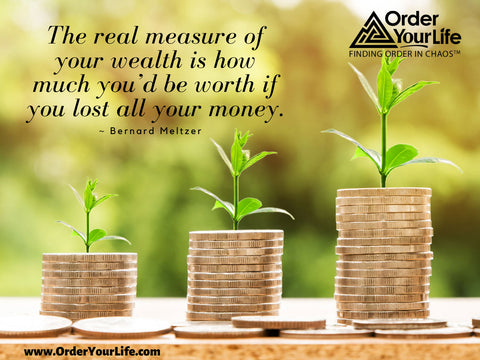 The real measure of your wealth is how much you'd be worth if you lost all your money. ~ Bernard Meltzer