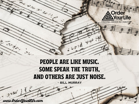 People are like music. Some speak the truth, and others are just noise. ~ Bill Murray
