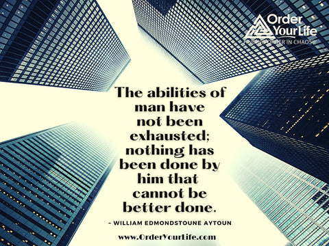 The abilities of man have not been exhausted; nothing has been done by him that cannot be better done. ~ William Edmondstoune Aytoun