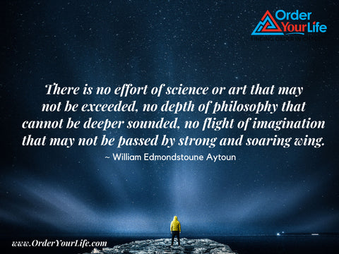 There is no effort of science or art that may not be exceeded, no depth of philosophy that cannot be deeper sounded, no flight of imagination that may not be passed by strong and soaring wing. ~ William Edmondstoune Aytoun