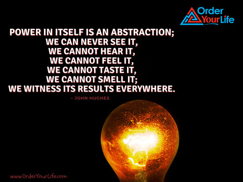 Power in itself is an abstraction; we can never see it, we cannot hear it, we cannot feel it, we cannot taste it, we cannot smell it; we witness its results everywhere. ~ John Hughes