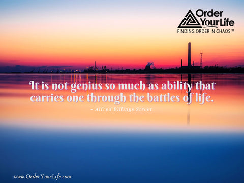 It is not genius so much as ability that carries one through the battles of life. ~ Alfred Billings Street
