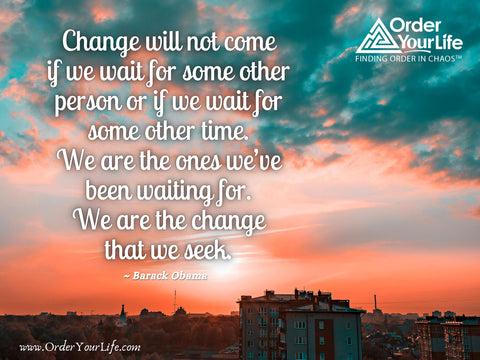 Change will not come if we wait for some other person or if we wait for some other time. We are the ones we've been waiting for. We are the change that we seek. ~ Barack Obama