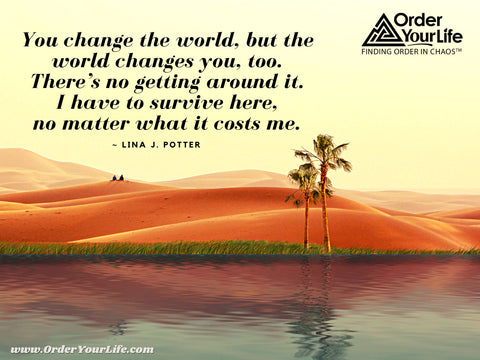 You change the world, but the world changes you, too. There's no getting around it. I have to survive here, no matter what it costs me. ~ Lina J. Potter