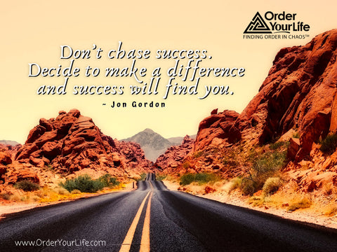 Don't chase success. Decide to make a difference and success will find you. ~ Jon Gordon