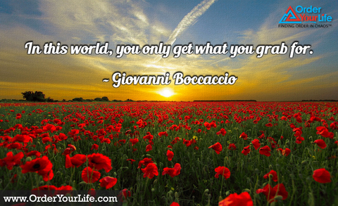 In this world, you only get what you grab for. ~ Giovanni Boccaccio