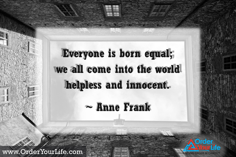 Everyone is born equal; we all come into the world helpless and innocent. ~ Anne Frank