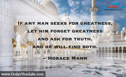 If any man seeks for greatness, let him forget greatness and ask for truth, and he will find both. ~ Horace Mann