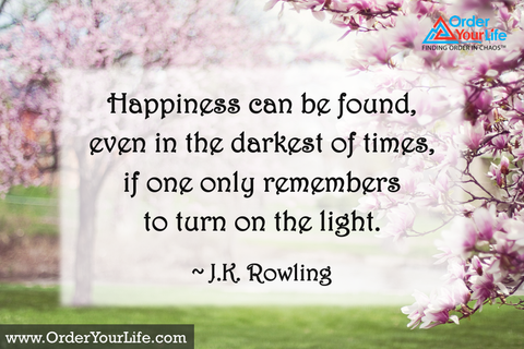 Happiness can be found, even in the darkest of times, if one only remembers to turn on the light. ~ J.K. Rowling