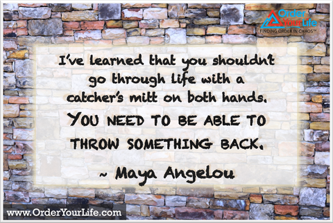 I've learned that you shouldn't go through life with a catcher's mitt on both hands. You need to be able to throw something back. ~ Maya Angelou
