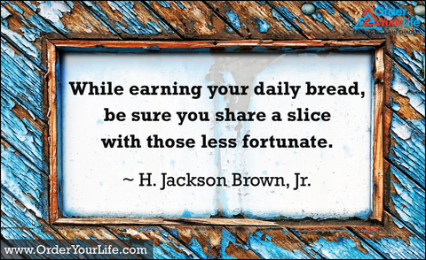 While earning your daily bread, be sure you share a slice with those less fortunate. ~ H. Jackson Brown, Jr.