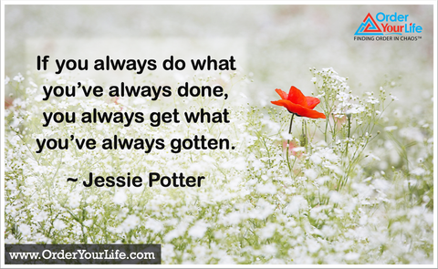 If you always do what you've always done, you always get what you've always gotten. ~ Jessie Potter