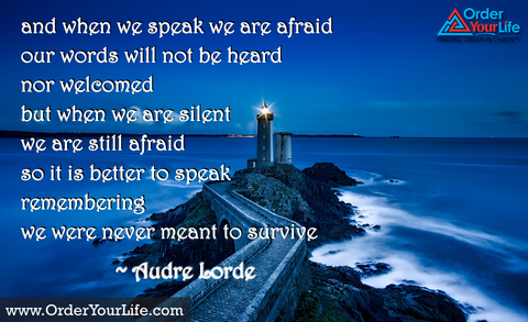 and when we speak we are afraid  our words will not be heard  nor welcomed  but when we are silent  we are still afraid  So it is better to speak  remembering  we were never meant to survive ~ Audre Lord