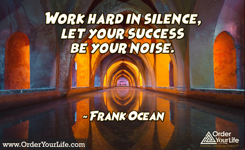 Work hard in silence, let your success be your noise. ~ Frank Ocean