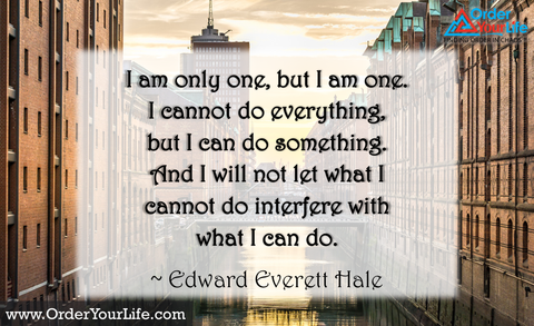 I am only one, but I am one. I cannot do everything, but I can do something. And I will not let what I cannot do interfere with what I can do. ~ Edward Everett Hale