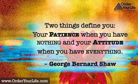 Two things define you: Your patience when you have nothing and your attitude when you have everything. ~ George Bernard Shaw