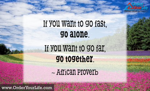 If you want to go fast, go alone. If you want to go far, go together. ~ African Proverb