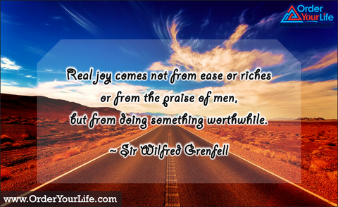 Real joy comes not from ease or riches or from the praise of men, but from doing something worthwhile. ~ Sir Wilfred Grenfell