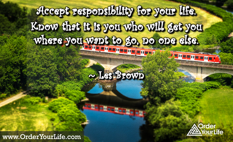 Accept responsibility for your life. Know that it is you who will get you where you want to go, no one else. ~ Les Brown