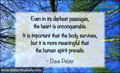 Even in its darkest passages, the heart is unconquerable. It is important that the body survives, but it is more meaningful that the human spirit prevails. ~ Dave Pelzer