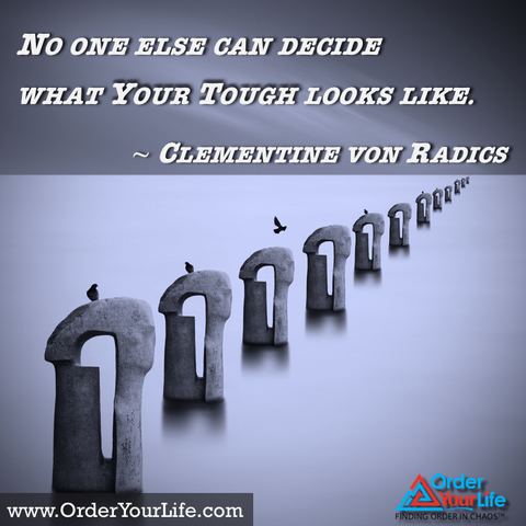 No one else can decide  What your tough looks like. ~ Clementine von Radics