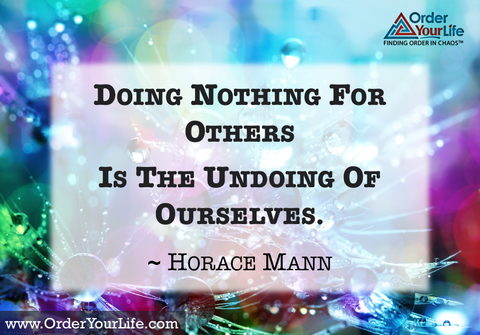 Doing nothing for others is the undoing of ourselves. ~ Horace Mann