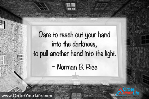 Dare to reach out your hand into the darkness, to pull another hand into the light. ~ Norman B. Rice