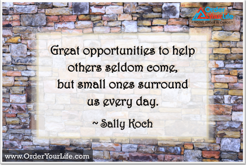 Great opportunities to help others seldom come, but small ones surround us every day. ~ Sally Koch